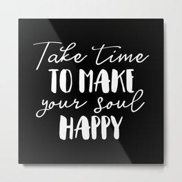 Take Time To Make Your Soul Happy Metal Print
