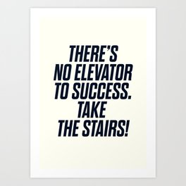 There is no elevator to success, you have to take the stairs, motivational quote, inspiraitonal sen Art Print