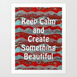 Keep Calm & Create Something Beautiful by Kylie Fowler Art Print
