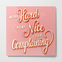 Work hard, play nice, stop complaining Metal Print