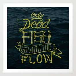 Only Dead Fish Go With The Flow Art Print