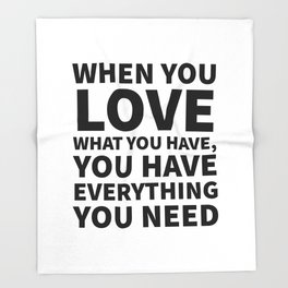 When You Love What You Have, You Have Everything You Need Throw Blanket