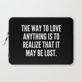 The way to love anything is to realize that it may be lost Laptop Sleeve