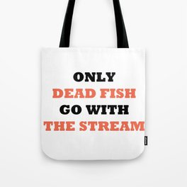 Only dead fish go with the stream Tote Bag
