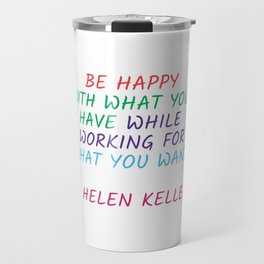 BE HAPPY WITH WHAT YOU HAVE WHILE WORKING FOR WHAT YOU WANT - HELEN KELLER Travel Mug