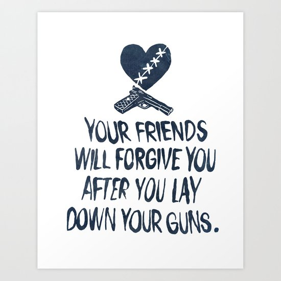 Your Friends Will Forgive You After You Lay Down Your Guns Art Print