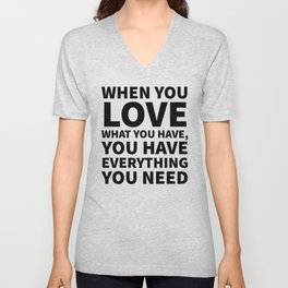 When You Love What You Have, You Have Everything You Need Unisex V-Neck