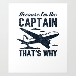 Because I'm The Captain That's Why Gift Art Print
