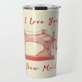 I Love You So Sew Much Funny Pun Sewing Travel Mug