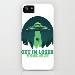 Get In Loser We'Re Doing Butt Stuff Gift Alien UFO design iPhone Case