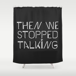 Then We Stopped Talking Shower Curtain