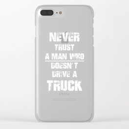 Never Trust A Man Who Doesn't Drive A Truck T-Shirt Clear iPhone Case
