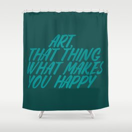 Art, That Thing What Makes You Happy Shower Curtain
