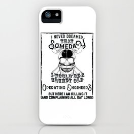 I Never Dreamed I Would Be a Grumpy Old Operating Engineer! But Here I am Killing It Funny Operating iPhone Case