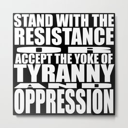 """STAND WITH THE RESISTANCE OR ACCEPT THE YOKE UP TYRANNY AND OPPRESSION"" Metal Print"