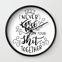 It's never too late to get your shit together. Wall Clock