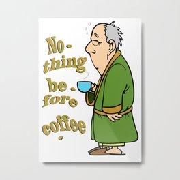 Nothing before coffee Metal Print