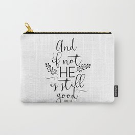 Christian Quote - And If Not He Is Still Good Carry-All Pouch