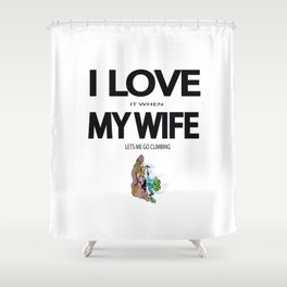 I Love it when my wife lets me go climbing Shower Curtain