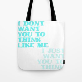 I Don't Want You To Think Like Me I Just Want You To Think Tote Bag