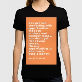 You don't get rich saving money… Missing opportunities is what costs people money. Grant Cardone T-shirt