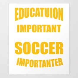 SOCCER IS IMPORTANTER Art Print