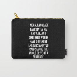 I mean language fascinates me anyway and different words have different energies and you can change the whole drive of a sentence Carry-All Pouch