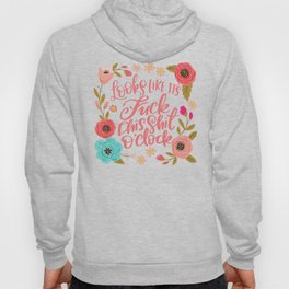 Pretty Sweary: It Looks Like It's Fuck this Shit O'Clock Hoodie