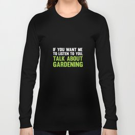 If You Want Me to Listen Talk About Gardening T-Shirt Long Sleeve T-shirt