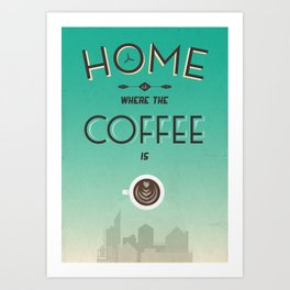 Home Is Where The Coffee Is... Art Print