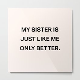 My Sister Is Just Like Me Only Better Metal Print