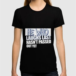 He Who Laughs Last Hasn't Passed Out Yet T-shirt
