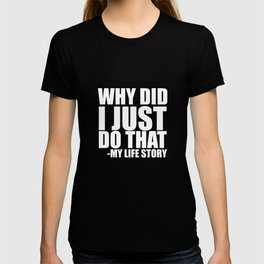 Why Did I Just Do That? My Life Story Funny T-shirt T-shirt