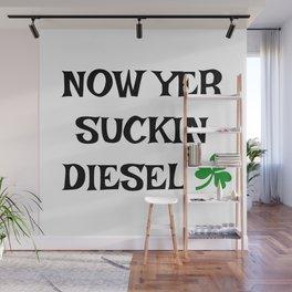 Irish Slang - Now Yer Suckin Diesel Wall Mural