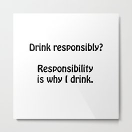 Drink responsibly? Responsibility is why I drink. Metal Print