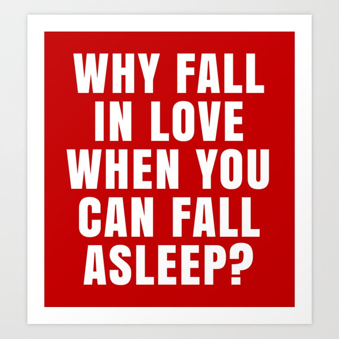 WHY FALL IN LOVE WHEN YOU CAN FALL ASLEEP? (Red) Art Print