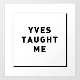 YVES TAUGHT ME Art Print