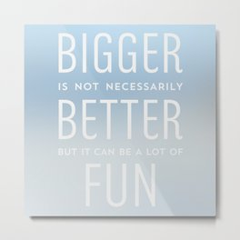 Bigger is not necessarily Better but it can be a lot of Fun Metal Print