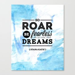 """""""So roar, be fearless, and go chase those dreams."""" - Stana Katic Canvas Print"""