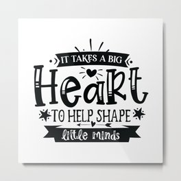It Takes A Big Heart To Help Shape Little Minds - Funny School humor - Cute typography - Lovely teacher quotes illustration Metal Print