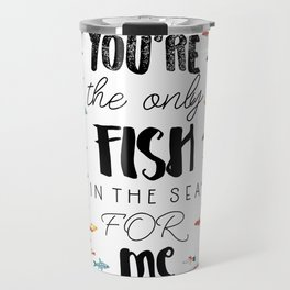 You're the only fish in the sea for me Travel Mug
