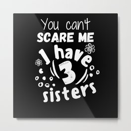 You can't scare me I have 3 sisters Metal Print