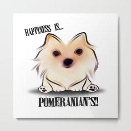 Happiness is Pomeranian's Metal Print