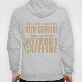 I Don't Have A Problem With Caffeine Hoody