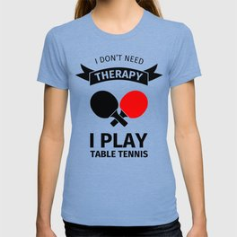 I don't need therapy, I just need to play table tennis T-shirt