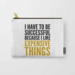 I HAVE TO BE SUCCESSFUL BECAUSE I LIKE EXPENSIVE THINGS Carry-All Pouch