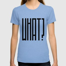 All I say is WHAT? T-shirt