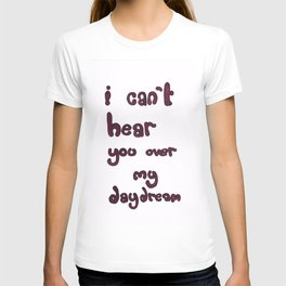 I Can't Hear You Over My Daydream T-shirt
