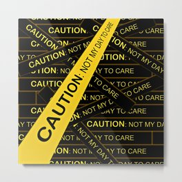 Caution, Not My Day to Care Metal Print
