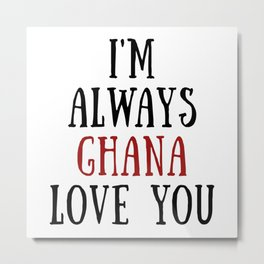 I'm Always Ghana Love You Metal Print